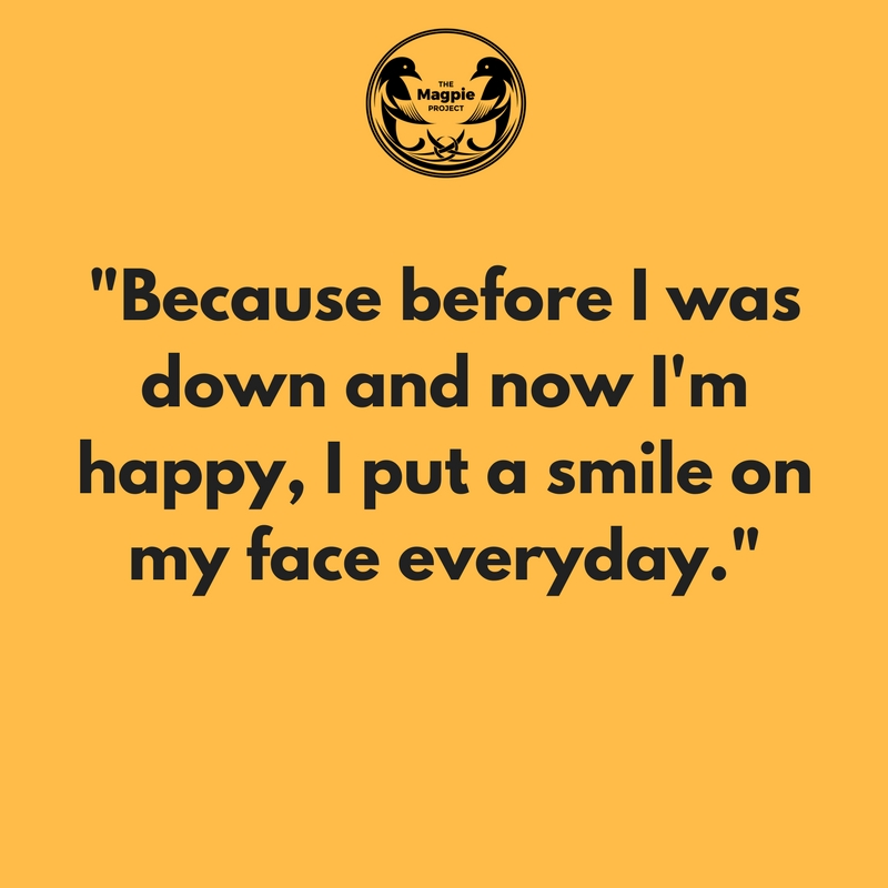 """""""Because before I was down, and now I'm happy, I put a smile on my face every day."""""""