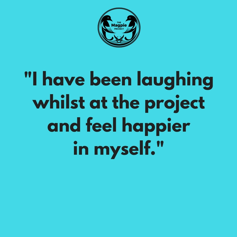 """""""I have been laughing whilst at the project and feel happier in myself."""""""