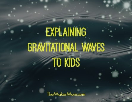 Don't miss these resources for understanding and explaining gravitational waves to kids from TheMakerMom.com.