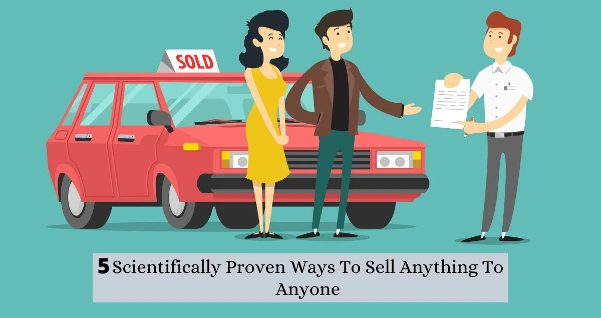 5 Scientifically Proven Ways To Sell Anything To Anyone