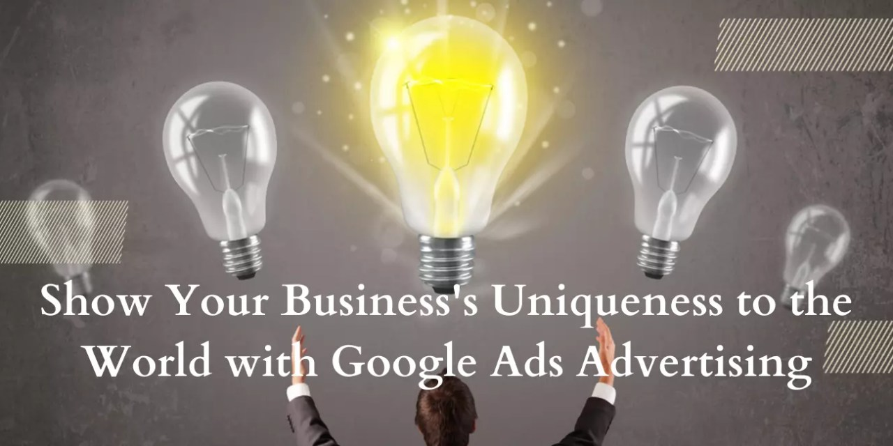 Show Your Uniqueness to World with Google Ads Advertising