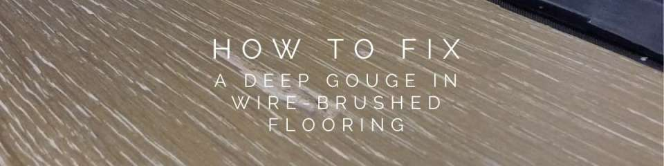 how to fix a deep gouge in wirebrushed flooring