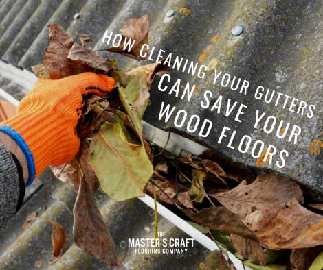 How cleaning your gutters can save your wood floors