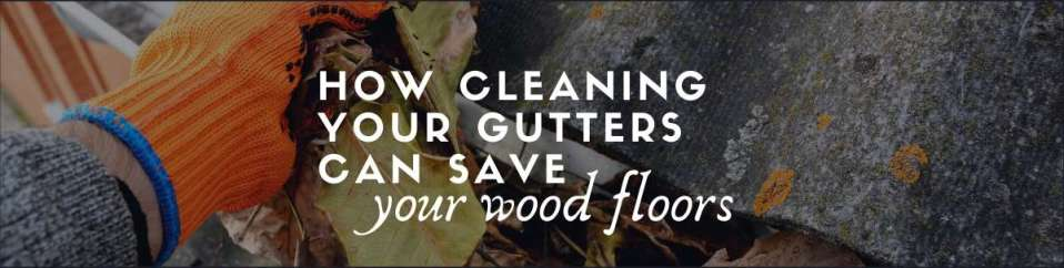 How cleaning gutters can Save your wood floors