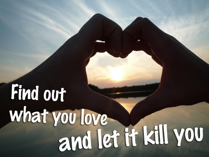 Find out what you love and let it kill you