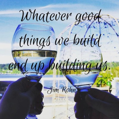 Whatever good things we build end up building us Jim Rohn