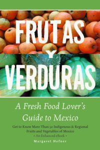 Frutas y Verduras: A Fresh Food Lover's Guide to Mexico by Margaret Hefner