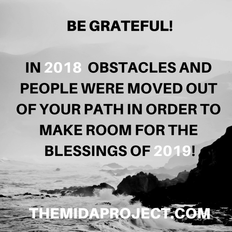 BE GRATEFUL! 2018 REMOVED OBSTACLES AND PEOPLE OUT OF YOUR WAY IN ORDER TO PREPARE YOU FOR THE BLESSINGS OF 2019