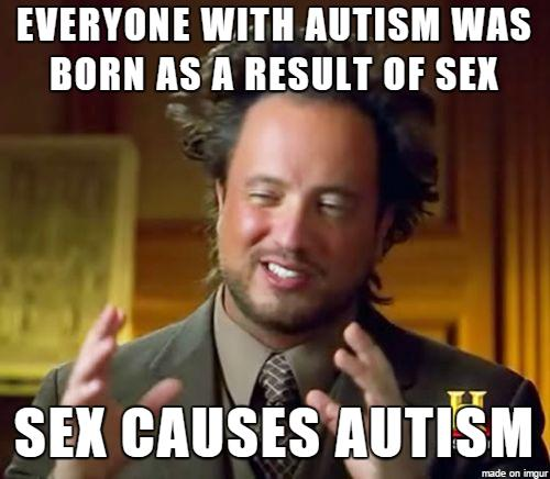 everyone with autism was born as a result of sex; sex causes autism