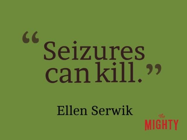 Quote from Ellen Serwik: Seizures can kill.