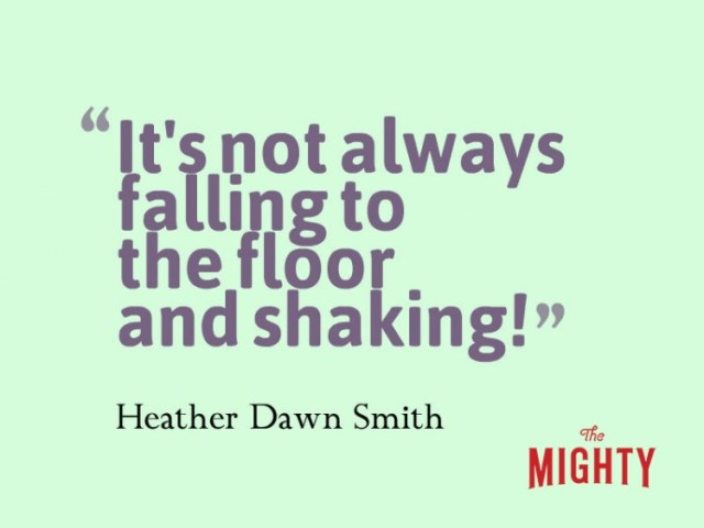 Quote from Heather Dawn Smith: It's not always falling to the floor and shaking!