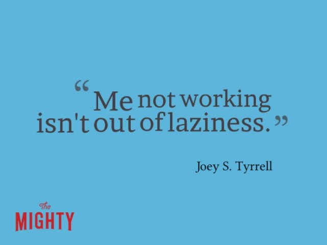 Quote from Joey S Tyrrell: Me not working isn't out of laziness.