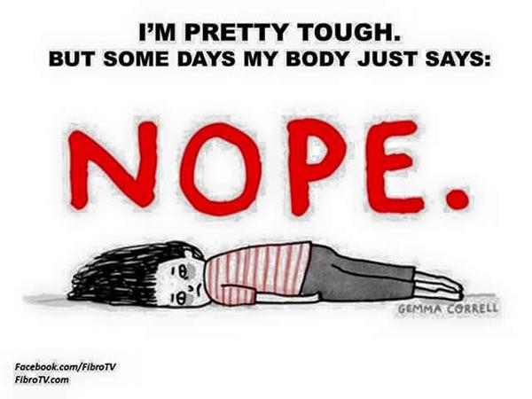 fibromyalgia meme: i'm pretty tough. but some days my body just says NOPE.