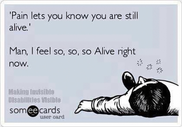fibromyalgia meme: pain lets you know you are still alive. man, i feel so, so, so alive right now.