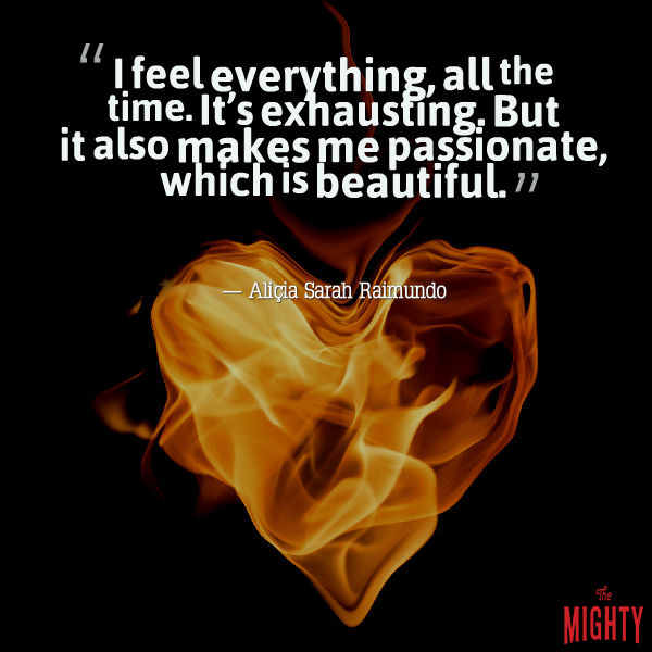"A quote by Aliçia Sarah Raimundo that says, ""I feel everything, all the time. It's exhausting. But it also makes me passionate, which is beautiful."""