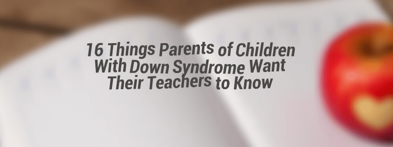 16 Things Parents Of Children With Down Syndrome Want Their Teachers To Know The Mighty