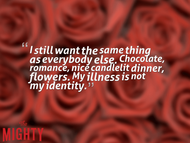 "The text ""I still want the same thing as everybody else. Chocolate, romance, nice candlelit dinner, flowers. My illness is not my identity"" on a background of red roses"