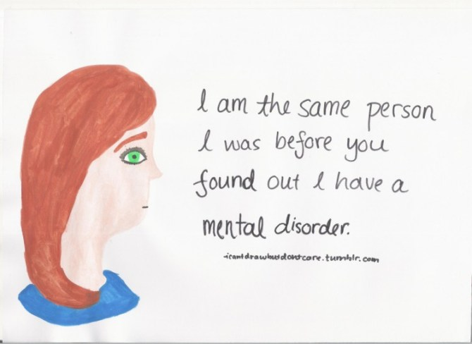 drawing of a girl. Text reads: I am the same person I was before you found out I have a mental disorder.