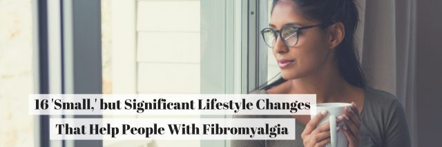 16 'Small,' but Significant Lifestyle Changes That Help People With Fibromyalgia