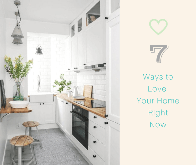 7 Waysto Love Your HomeRightNow!