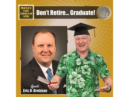 Don't Retire… Graduate! Eric D. Brotman