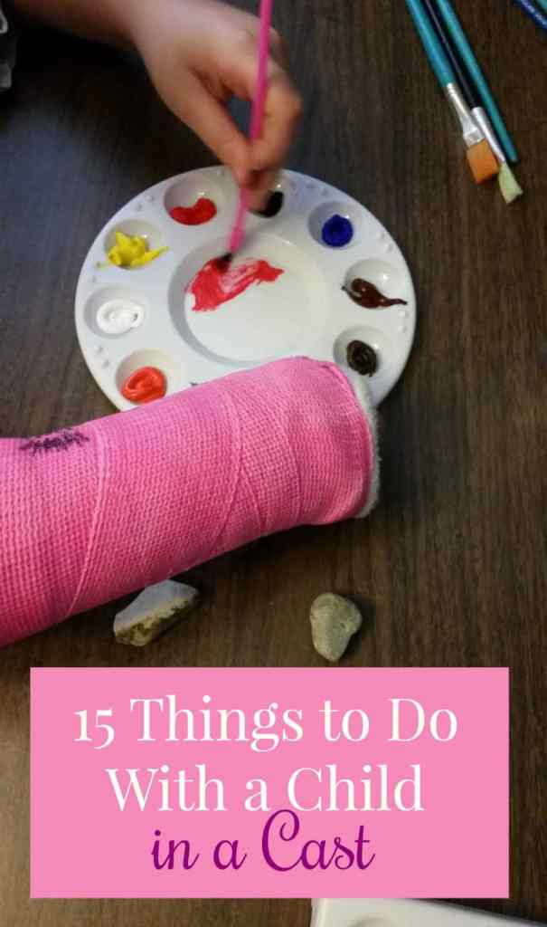Picture of a childs hands; one is painting and the other is in a cast. Text overlay says 15 things to do with a child in a cast