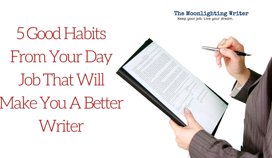 5 Good Habits From Your Day Job That Will Make You A Better Writer
