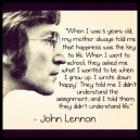 """When I was 5 years old, my mother always told me that happiness was the key to life. When I went to school, they asked me what I wanted to be when I grew up. I wrote down 'happy'. They told me I didn't understand the assignment, and I told them they didn't understand life"" – John Lennon"
