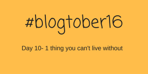 #blogtober16 – Day 10 – 1 thing you can't live without