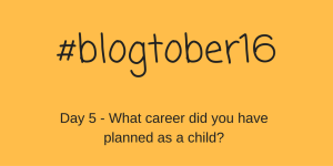 #blogtober16 – Day 5 – What career did you have planned as a child?