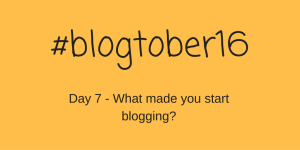 #blogtober16 – Day 7 – What made you start blogging?