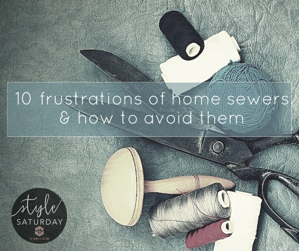 10 Frustrations of home sewers & how to avoid them