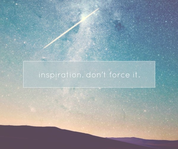 inspiration. don't force it.
