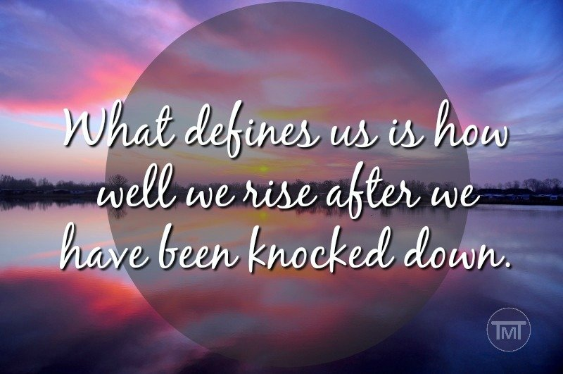 What defines us is how well we rise after we have been knocked down.