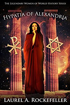 Hypatia of Alexandria (The Legendary Women of World History Book 8) by Laurel A. Rockefeller