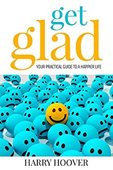 Get Glad: Your Practical Guide To A Happier Life by Harry Hoover