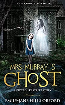 Mrs. Murray's Ghost (The Piccadilly Street Series Book 1) by Emily -Jane Hills Orford