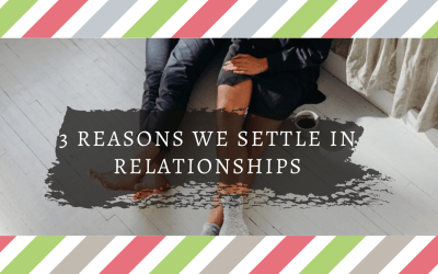 Top 3 Reasons Why We Settle in Relationships