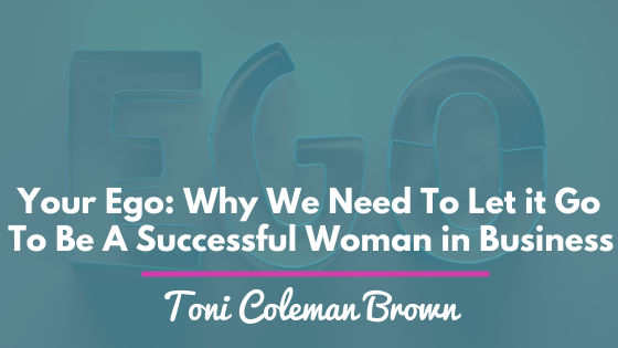 Your Ego: Why We Need To Let it Go To Be A Successful Woman in Business