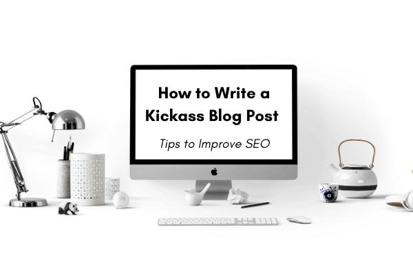 How to Write a Kickass Blog Post (Tips to Improve SEO)
