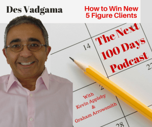 How to secure high ticket clients with Des Vadgama on the next 100 days podcast with Kevin Appleby and Graham Arrowsmith