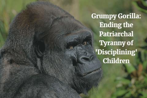 The Grumpy Gorilla: Ending the Patriarchal Tyranny of 'Disciplining' Children