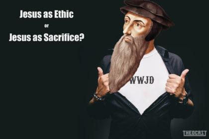 #91 Jesus as Ethic or Jesus as Sacrifice?