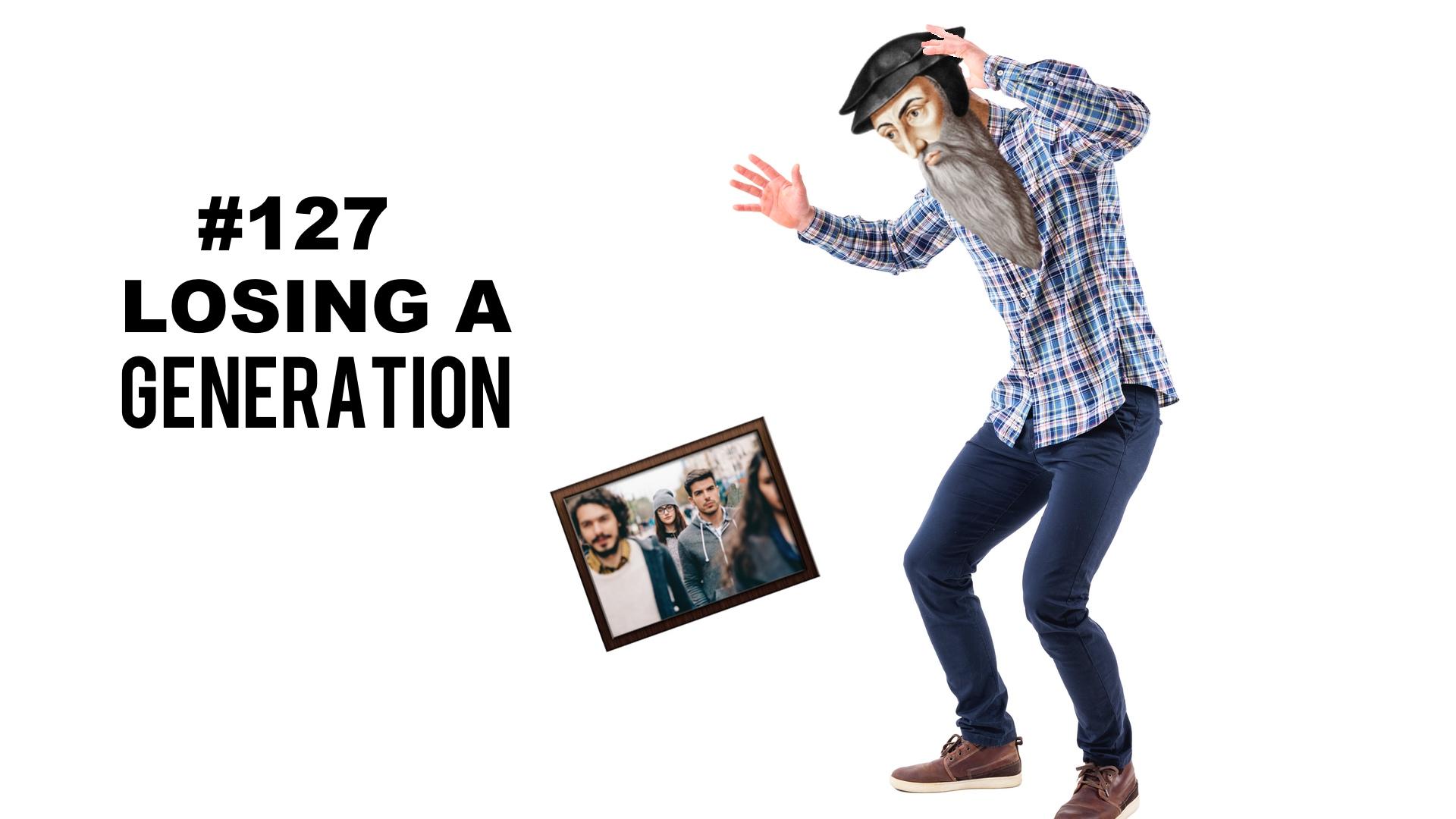 #127 Losing A Generation
