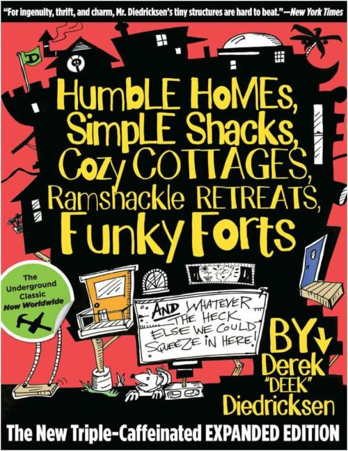 Humble_Homes,_Simple_Shacks,_Cozy_Cottages,_Ramshackle_Retreats,_Funky_Forts,_and_Whatever_the_Heck_Else_we_could_Squeeze_in_Here by Dr Derek Diedricksen