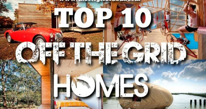 Top 10 Amazing Off Grid Homes