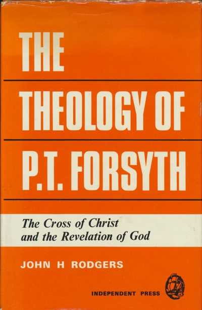 John H. Rodgers, The Theology of P.T. Forsyth. The Cross of Christ and the Revelation of God