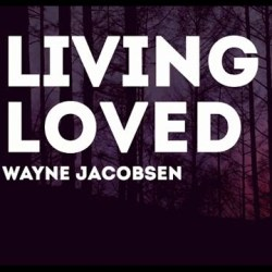 Wayne Jacobsen – Wayne's Journey into Living Loved