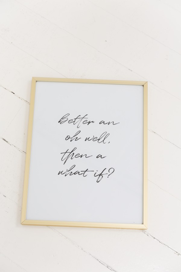 Better an oh well, then a what if? print in gold frame