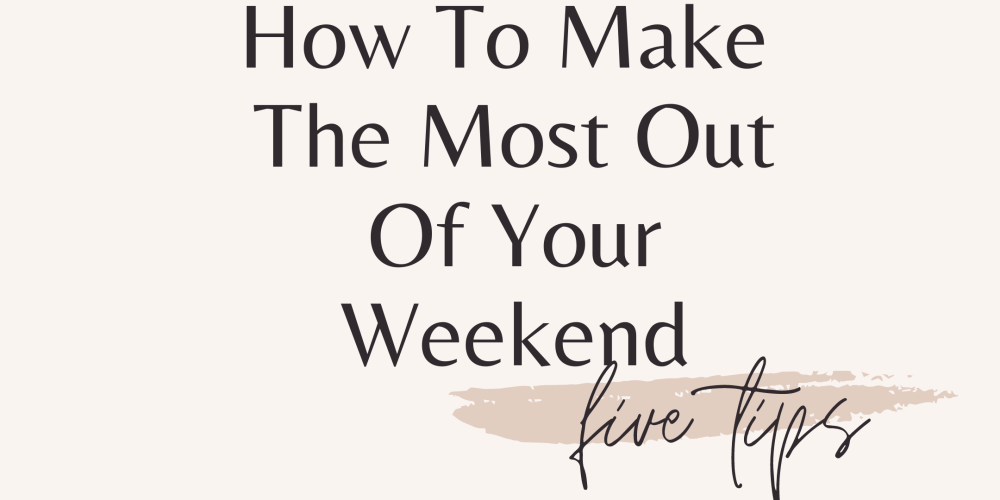 Five tips to make the most out of your weekend